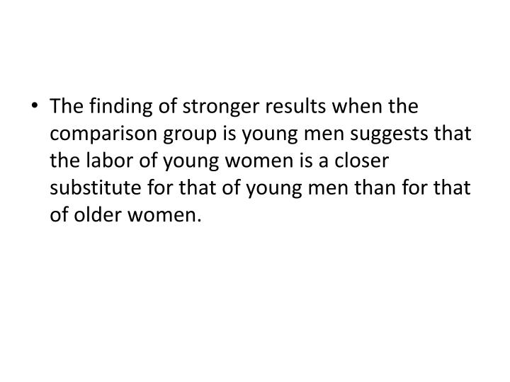 The finding of stronger results when the comparison group is young men suggests that the labor of young women is a closer substitute for that of young men than for that of older women.