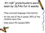 at risk preschoolers were seen by slpas for 6 weeks
