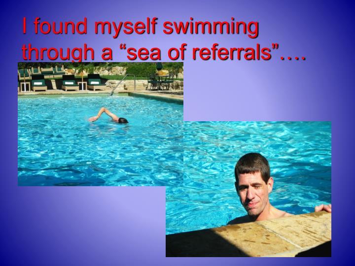 "I found myself swimming through a ""sea of referrals""…."