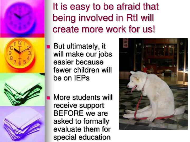 It is easy to be afraid that being involved in RtI will create more work for us!