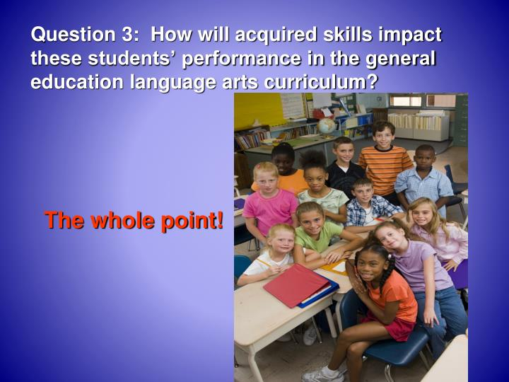 Question 3:  How will acquired skills impact these students' performance in the general education language arts curriculum?