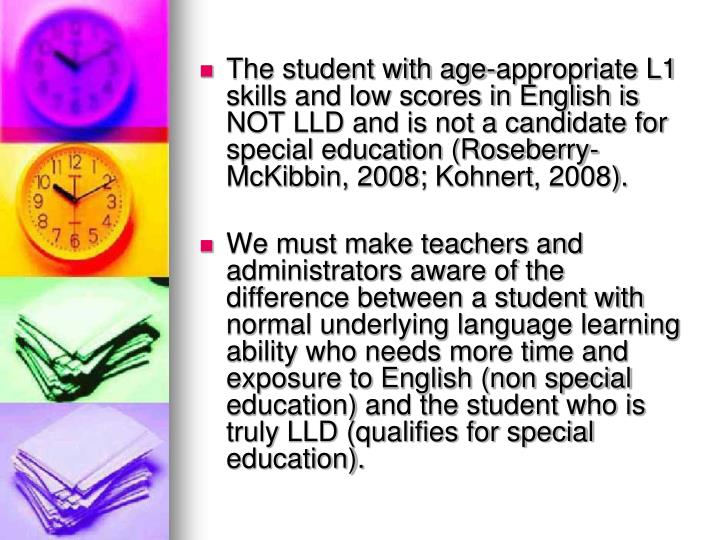 The student with age-appropriate L1 skills and low scores in English is NOT LLD and is not a candidate for special education (Roseberry-McKibbin, 2008;