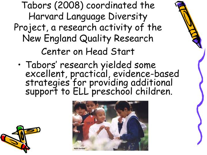 Tabors (2008) coordinated the Harvard Language Diversity Project, a research activity of the New England Quality Research Center on Head Start