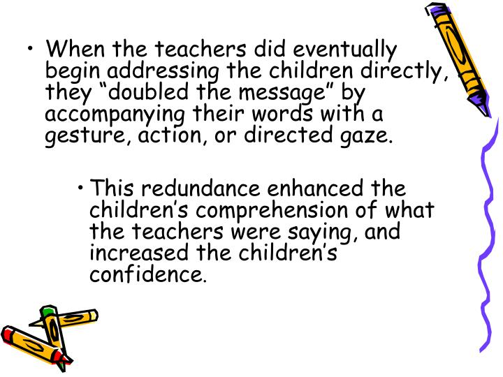 """When the teachers did eventually begin addressing the children directly, they """"doubled the message"""" by accompanying their words with a gesture, action, or directed gaze."""