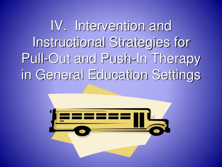 IV.  Intervention and Instructional Strategies for Pull-Out and Push-In Therapy in General Education Settings