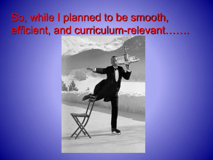 So, while I planned to be smooth, efficient, and curriculum-relevant…….