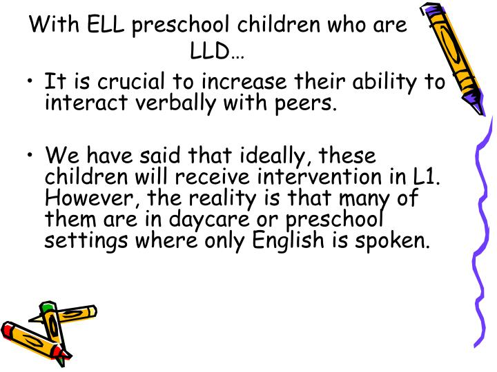With ELL preschool children who are LLD…