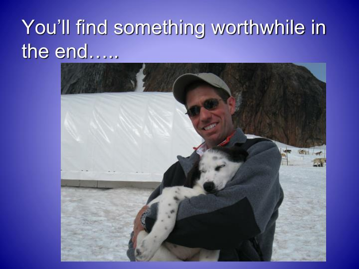 You'll find something worthwhile in the end…..
