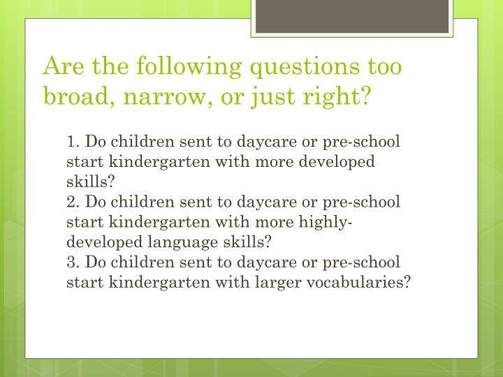 Are the following questions too broad, narrow, or just right?