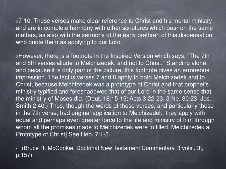 7-10. These verses make clear reference to Christ and his mortal ministry and are in complete harmony with other scriptures which bear on the same matters, as also with the sermons of the early brethren of this dispensation who quote them as applying to our Lord.