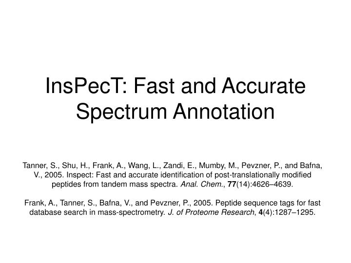 Tanner, S., Shu, H., Frank, A., Wang, L., Zandi, E., Mumby, M., Pevzner, P., and Bafna, V., 2005. Inspect: Fast and accurate identification of post-translationally modified peptides from tandem mass spectra.