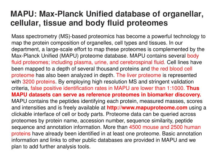 Mass spectrometry (MS)-based proteomics has become a powerful technology to map the protein composition of organelles, cell types and tissues. In our department, a large-scale effort to map these proteomes is complemented by the Max-Planck Unified (MAPU) proteome database. MAPU contains several