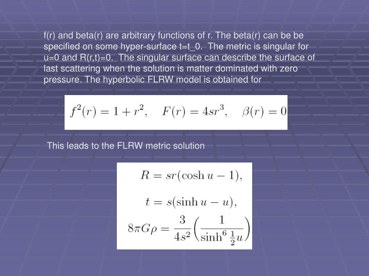f(r) and beta(r) are arbitrary functions of r. The beta(r) can be be specified on some hyper-surface t=t_0.  The metric is singular for u=0 and R(r,t)=0.  The singular surface can describe the surface of last scattering when the solution is matter dominated with zero pressure. The hyperbolic FLRW model is obtained for