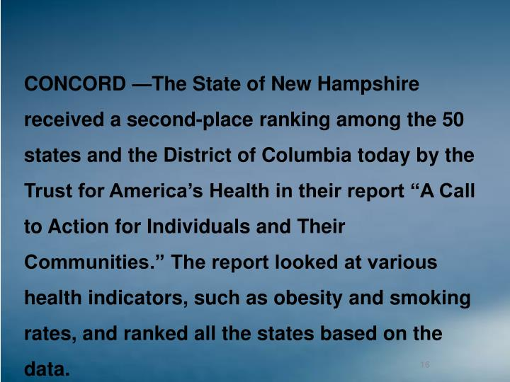 "CONCORD —The State of New Hampshire received a second-place ranking among the 50 states and the District of Columbia today by the Trust for America's Health in their report ""A Call to Action for Individuals and Their Communities."" The report looked at various health indicators, such as obesity and smoking rates, and ranked all the states based on the data."