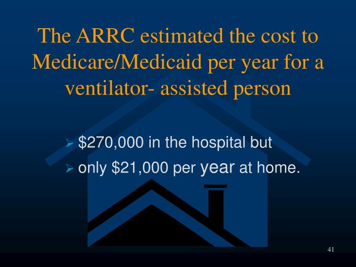 The ARRC estimated the cost to Medicare/Medicaid per year for a ventilator- assisted person