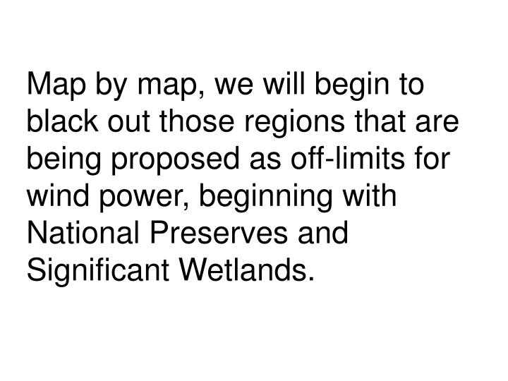 Map by map, we will begin to black out those regions that are being proposed as off-limits for wind power, beginning with National Preserves and Significant Wetlands.