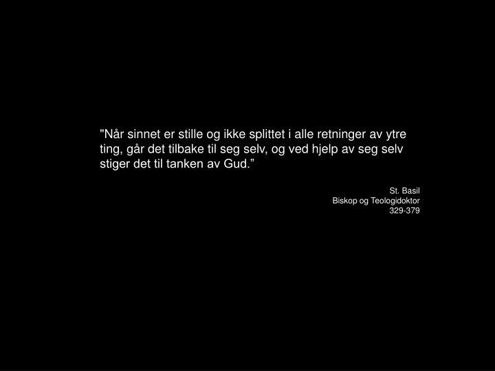 """""""Når sinnet er stille og ikke splittet i alle retninger av ytre ting, går det tilbake til seg selv, og ved hjelp av seg selv stiger det til tanken av Gud."""""""
