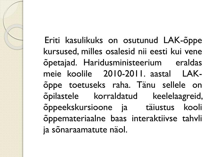 Eriti kasulikuks on osutunud LAK-õppe kursused, milles osalesid nii eesti kui vene õpetajad. Haridusministeerium  eraldas meie koolile  2010-2011. aastal  LAK-õppe toetuseks raha. Tänu sellele on õpilastele korraldatud keelelaagreid, õppeekskursioone ja  täiustus kooli õppemateriaalne baas interaktiivse tahvli ja sõnaraamatute näol.