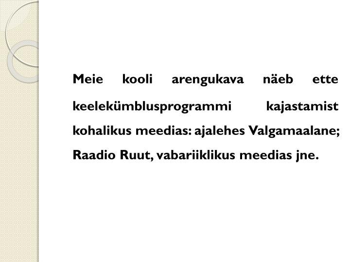 Meie kooli arengukava näeb ette  keelekümblusprogrammi kajastamist kohalikus meedias: ajalehes Valgamaalane; Raadio Ruut, vabariiklikus meedias jne.
