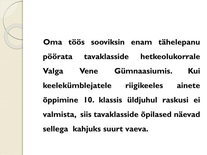 Oma töös sooviksin enam tähelepanu pöörata tavaklasside hetkeolukorrale Valga Vene Gümnaasiumis. Kui keelekümblejatele riigikeeles ainete õppimine 10. klassis üldjuhul raskusi ei valmista,  siis tavaklasside õpilased näevad sellega  kahjuks suurt vaeva.