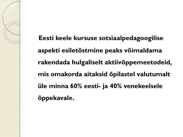 Eesti keele kursuse sotsiaalpedagoogilise aspekti esiletõstmine peaks võimaldama rakendada hulgaliselt aktiivõppemeetodeid, mis omakorda aitaksid õpilastel valutumalt üle minna 60% eesti- ja 40% venekeelsele õppekavale.