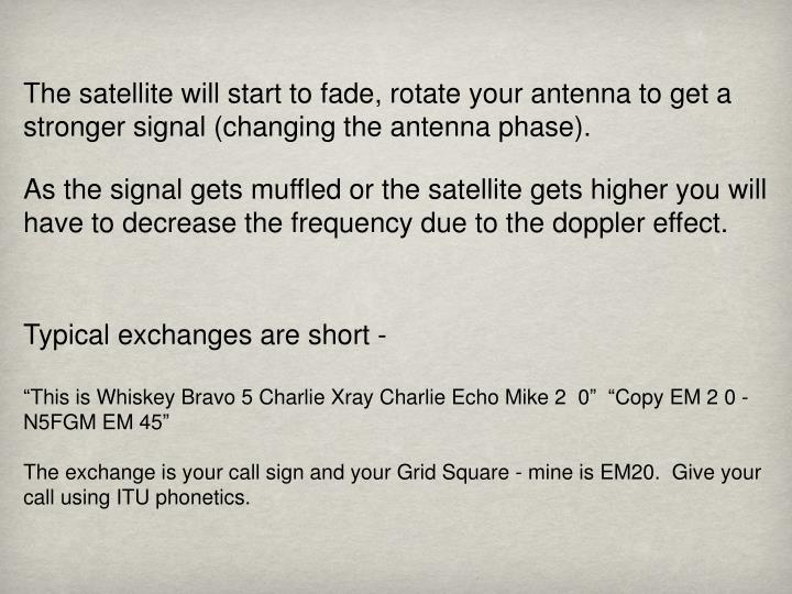 The satellite will start to fade, rotate your antenna to get a stronger signal (changing the antenna phase).