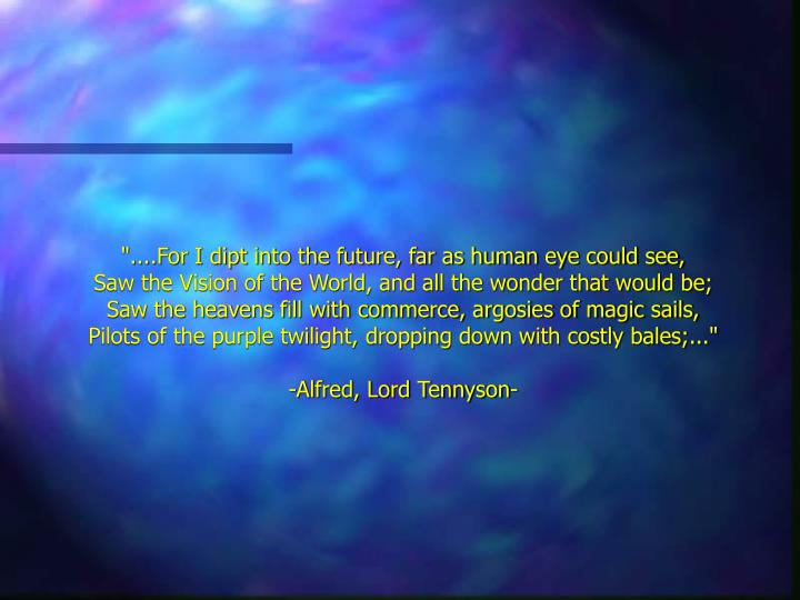 """""""....For I dipt into the future, far as human eye could see,"""