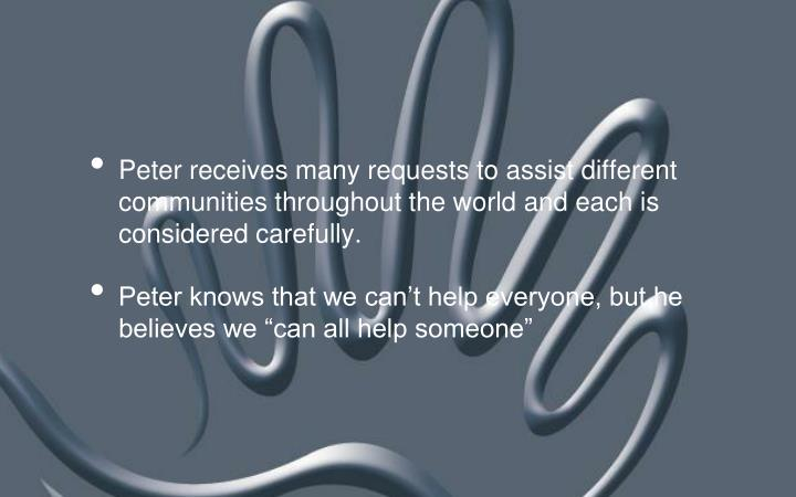 Peter receives many requests to assist different communities throughout the world and each is considered carefully.