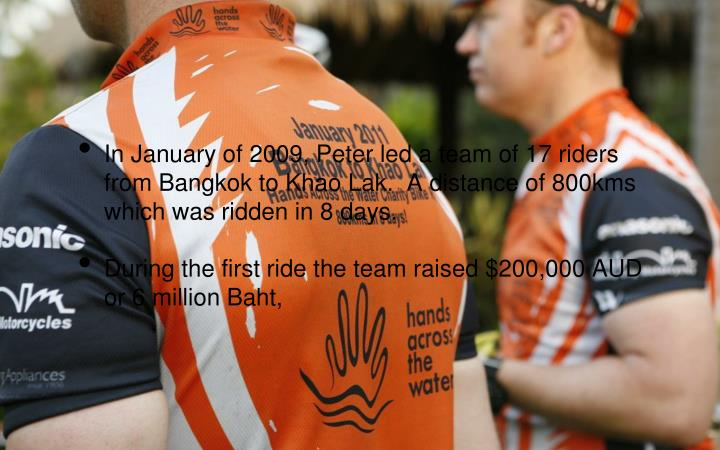 In January of 2009, Peter led a team of 17 riders from Bangkok to Khao Lak.  A distance of 800kms which was ridden in 8 days.
