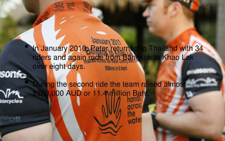 In January 2010, Peter returned to Thailand with 34 riders and again rode from Bangkok to Khao Lak over eight days.