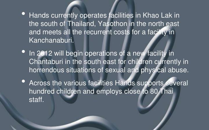 Hands currently operates facilities in Khao Lak in the south of Thailand, Yasothon in the north east and meets all the recurrent costs for a facility in Kanchanaburi.