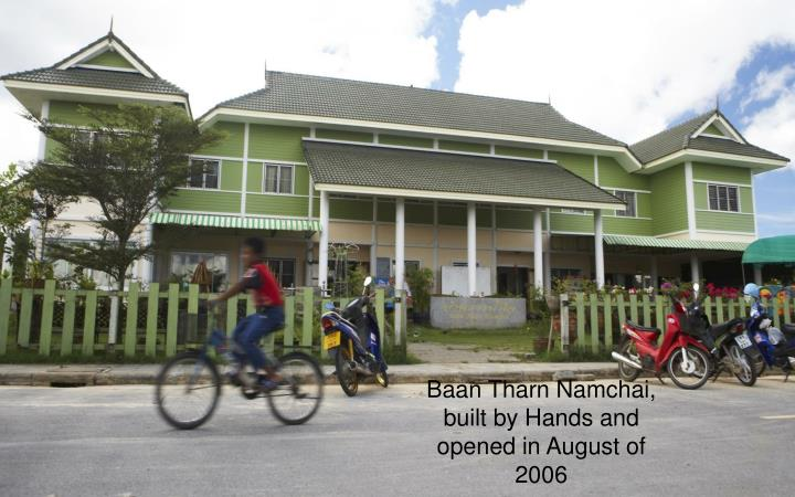 Baan Tharn Namchai, built by Hands and opened in August of 2006