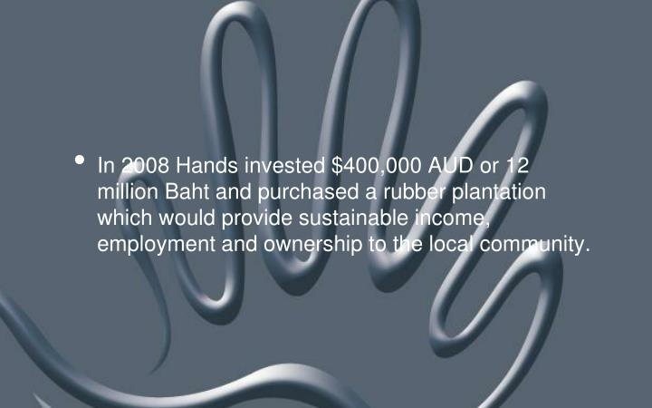 In 2008 Hands invested $400,000 AUD or 12 million Baht and purchased a rubber plantation which would provide sustainable income, employment and ownership to the local community.