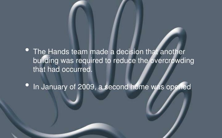 The Hands team made a decision that another building was required to reduce the overcrowding that had occurred.