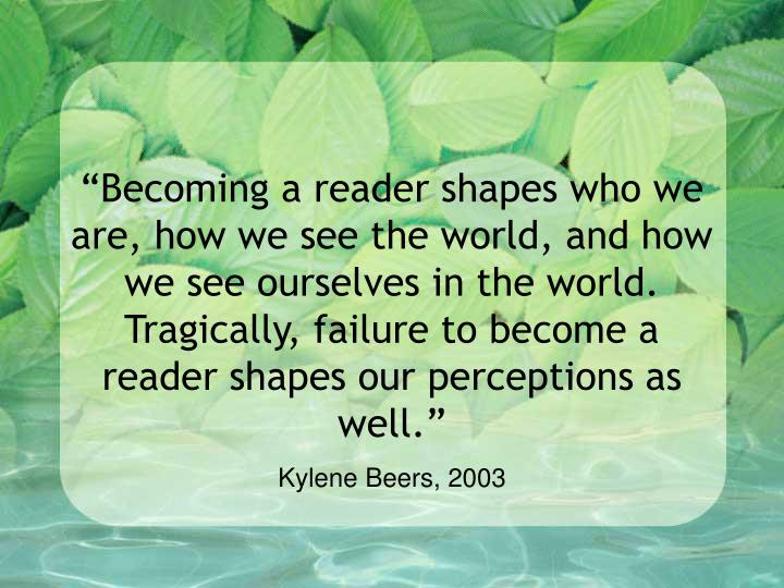 """""""Becoming a reader shapes who we are, how we see the world, and how we see ourselves in the world. Tragically, failure to become a reader shapes our perceptions as well."""""""