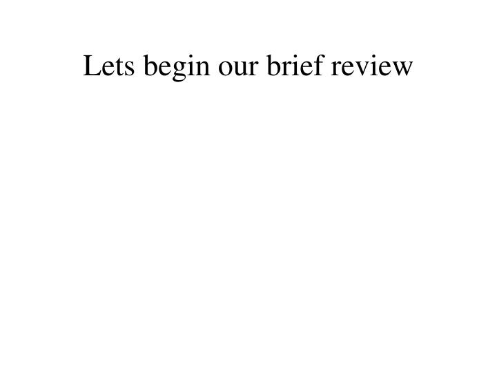 Lets begin our brief review