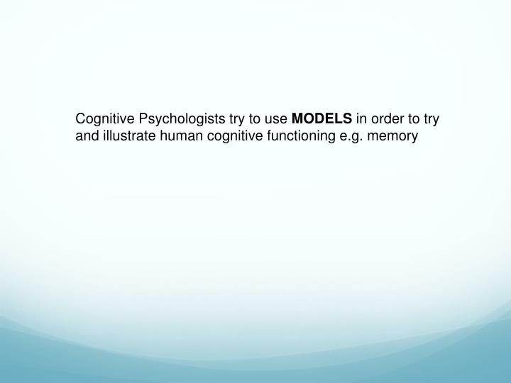 Cognitive Psychologists try to use