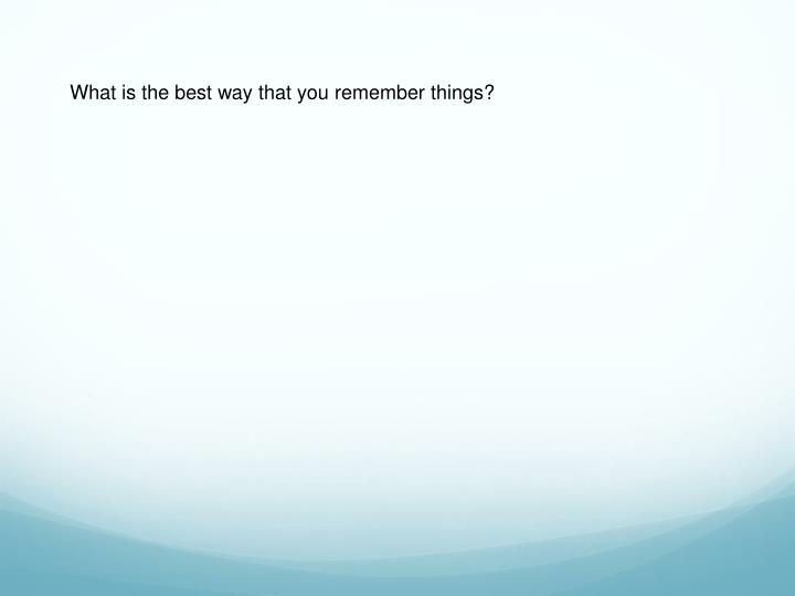 What is the best way that you remember things?