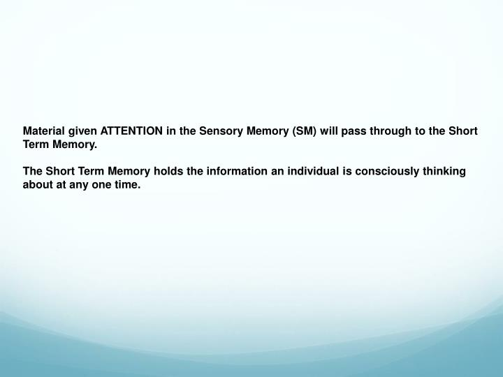 Material given ATTENTION in the Sensory Memory (SM) will pass through to the Short