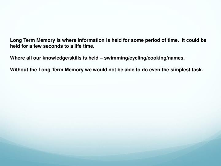 Long Term Memory is where information is held for some period of time.  It could be