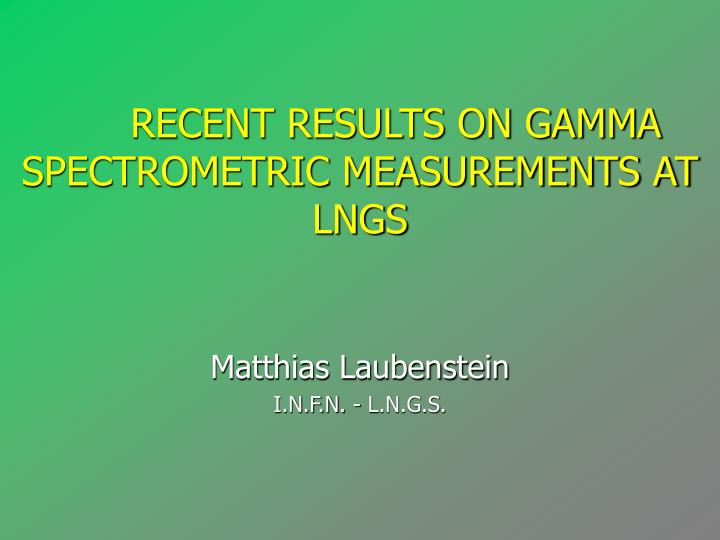 Recent results on gamma spectrometric measurements at lngs matthias laubenstein i n f n l n g s