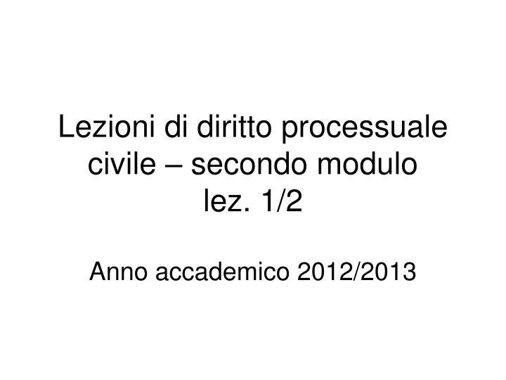 lezioni di diritto processuale civile secondo modulo lez 1 2 anno accademico 2012 2013 n.