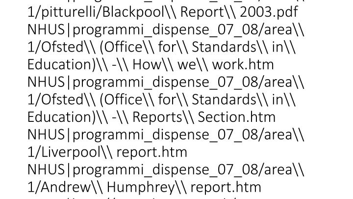 vti_cachedsvcrellinks:VX FHUS programmi_dispense_07_08/area\\ 1/pitturelli/lez.8apr08.ppt FHUS programmi_dispense_07_08/area\\ 1/pitturelli/lez.8apr08.ppt FHUS programmi_dispense_07_08/area\\ 1/pitturelli/lez.8apr08.ppt FHUS programmi_dispense_07_08/area\\ 1/pitturelli/lez.8apr08.ppt NHUS programmi_dispense_07_08/area\\ 1/pitturelli/Materiale\\ Report/scotland/5531632BroughtonHSrep.pdf NHUS programmi_dispense_07_08/area\\ 1/pitturelli/5531632BroughtonHSrep.pdf NHUS programmi_dispense_07_08/area\\ 1/pitturelli/Blackpool\\ Report\\ 2003.pdf NHUS programmi_dispense_07_08/area\\ 1/Ofsted\\ (Office\\ for\\ Standards\\ in\\ Education)\\ -\\ How\\ we\\ work.htm NHUS programmi_dispense_07_08/area\\ 1/Ofsted\\ (Office\\ for\\ Standards\\ in\\ Education)\\ -\\ Reports\\ Section.htm NHUS programmi_dispense_07_08/area\\ 1/Liverpool\\ report.htm NHUS programmi_dispense_07_08/area\\ 1/Andrew\\ Humphrey\\ report.htm NHHS http://www.hmie.gov.uk/ FHUS programmi_dispense_07_08/area\\ 1/pitturelli/lez.8apr08.ppt FHUS programmi_dispense_07_08/area\\ 1/pitturelli/lez.8apr08.ppt FHUS programmi_dispense_07_08/area\\ 1/pitturelli/lez.8apr08.ppt