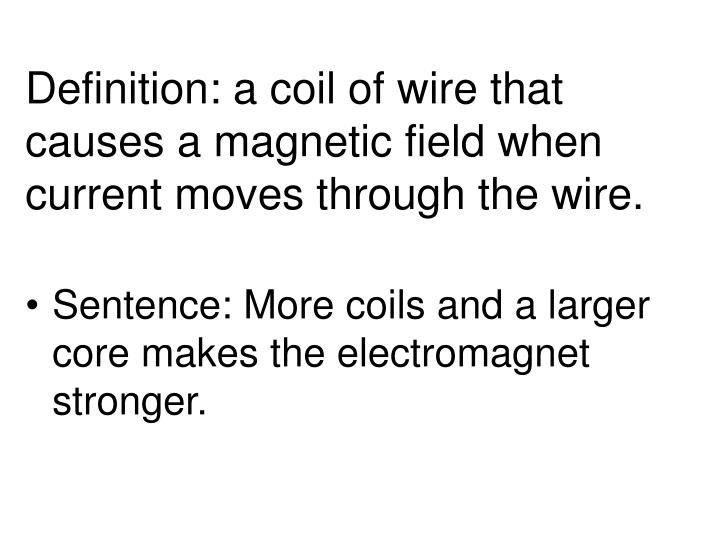 Definition: a coil of wire that causes a magnetic field when current moves through the wire.