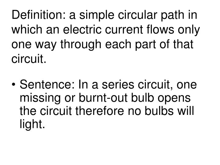 Definition: a simple circular path in which an electric current flows only one way through each part of that circuit.