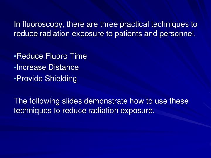 In fluoroscopy, there are three practical techniques to reduce radiation exposure to patients and personnel.