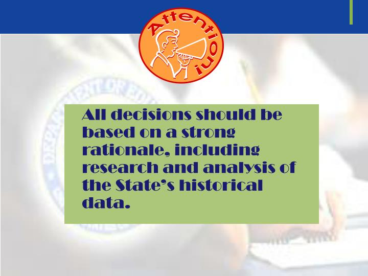 All decisions should be based on a strong rationale, including research and analysis of the State's historical data.