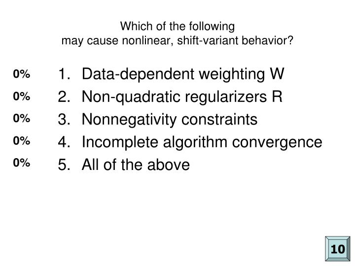 Which of the following may cause nonlinear shift variant behavior