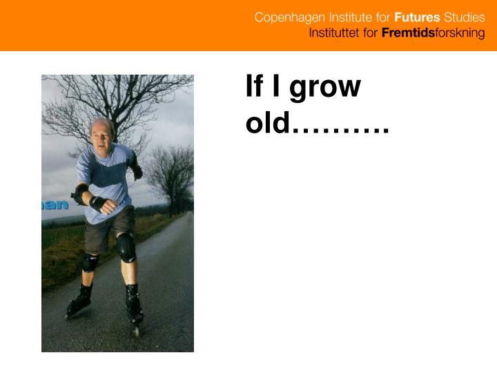 If I grow old……….