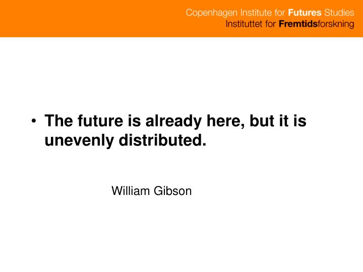 The future is already here, but it is unevenly distributed.
